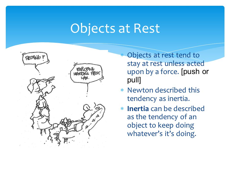 Objects at Rest Objects at rest tend to stay at rest unless acted upon by a force. [push or pull] Newton described this tendency as inertia.